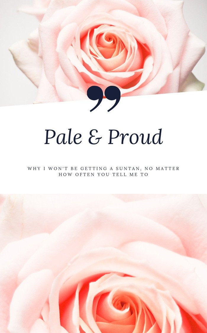 Pale and Proud: Why I won't be getting a suntan, no matter how often you tell me to