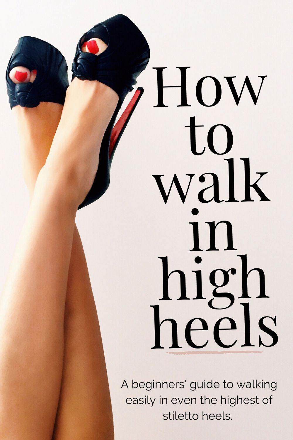 How to walk in high heels for beginners: a guide to walking in stilettos, without pain, and without falling over