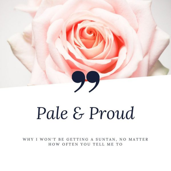 Pale and Proud: why I won't be getting a suntan, no matter how many times you tell me to